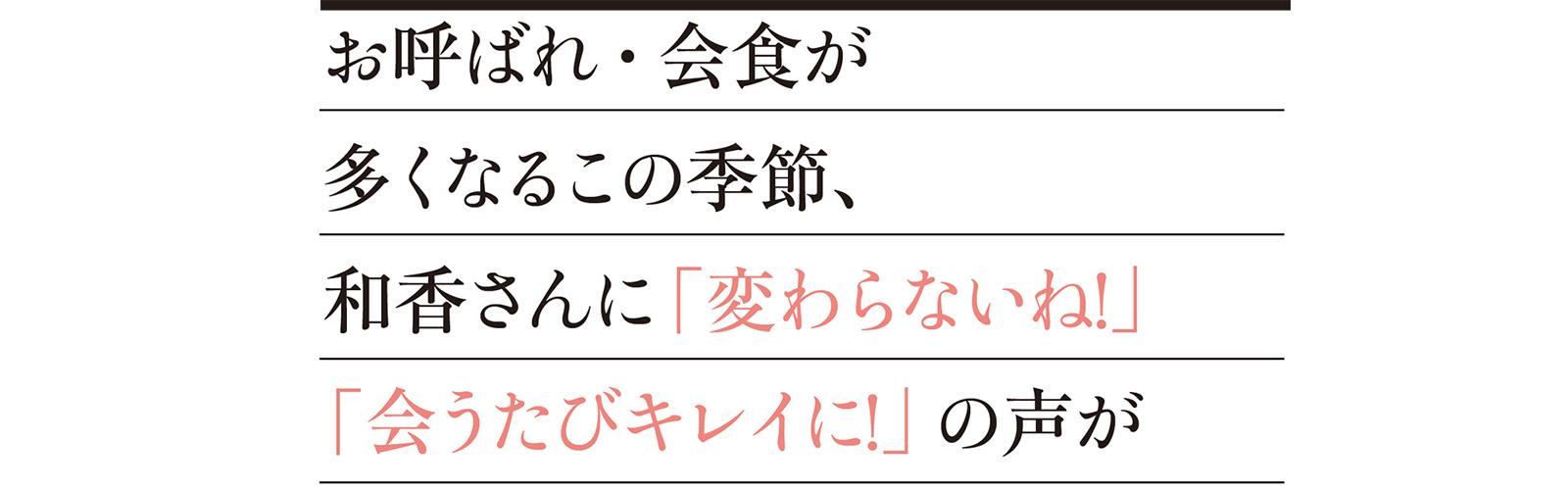 お呼ばれ・会食が多くなるこの季節、和香さんに「変わらないね!」「会うたびキレイに!」の声が