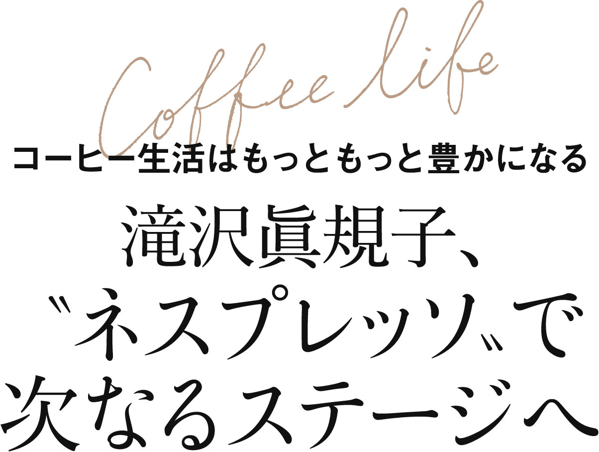 コーヒー生活はもっともっと豊かになる 滝沢眞規子、〝ネスプレッソ〟で次なるステージへ
