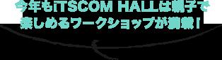 今年もiTSCOM HALLは親子で楽しめるワークショップが満載!