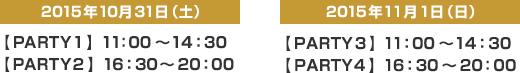 左:2015年10月31日(土)【PARTY1】11:00~14:30【PARTY2】16:30~20:00 右:2015年11月1日(日)【PARTY3】11:00~14:30【PARTY4】16:30~20:00
