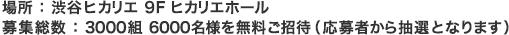 場所:渋谷ヒカリエ 9Fヒカリエホール 募集総数:3000組 6000名様を無料ご招待(応募者から抽選となります)